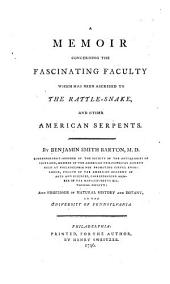 A Memoir Concerning the Fascinating Faculty which Has Been Ascribed to the Rattle-snake, and Other American Serpents: By Benjamin Smith Barton, M.D. Correspondent-member of the Society of the Antiquaries of Scotland, Member of the American Philosophical Society Held at Philadelphia for Promoting Useful Knowledge, Fellow of the American Academy of Arts and Sciences, Corresponding Member of the Massachusetts Historical Society: and Professor of Natural History and Botany, in the University of Pennsylvania, Volume 3