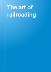 The Art of Railroading: Or, The Technique of Modern Transportation, Volume 5