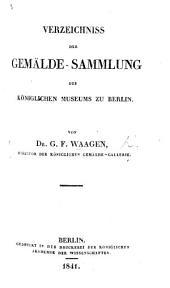 Verzeichniss der Gemälde-Sammlung des Königlichen Museums zu Berlin. Von Dr. G. F. Waagen