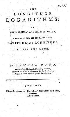 The Longitude Logarithms  in Their Regular and Shortest Order  Made Easy for Use in Taking the Latitude and Longitude of Sea and Land