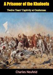 A Prisoner of the Khaleefa: Twelve Years' Captivity at Omdurman [Illustrated Edition]