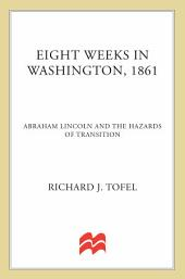 Eight Weeks in Washington, 1861: Abraham Lincoln and the Hazards of Transition