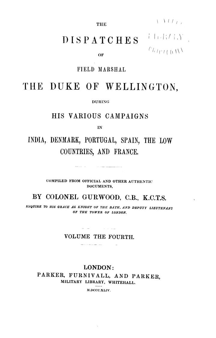 The Dispatches of Field Marshal the Duke of Wellington, K.G. During His Various Campaigns in India, Denmark, Portugal, Spain, the Low Countries, and France