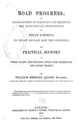 Road Progress, Or, Amalgamation of Railways and Highways for Agricultural Improvement, and Steam Farming, in Great Britain and the Colonies: Also Practical Economy in Fixed Plant and Rolling Stock for Passenger and Goods Trains