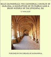 Bell's Cathedrals: The Cathedral Church of Carlisle, A Description of Its Fabric and A Brief History of the Episcopal See
