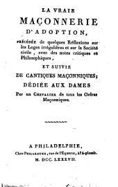 La Vraie maçonnerie d'adoption..suivie de cantiques maçonniques; dédiée aux dames Par un Chevalier de tous les Ordres Maçonniques (Guillemain de Saint-Victor)