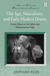 Old Age, Masculinity, and Early Modern Drama: Comic Elders on the Italian and Shakespearean Stage