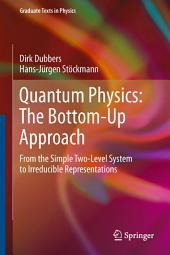 Quantum Physics: The Bottom-Up Approach: From the Simple Two-Level System to Irreducible Representations
