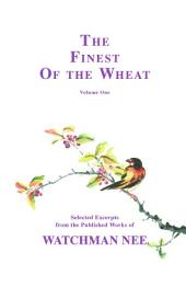 The Finest of the Wheat, vol 1: Selected Excerpts from the Published Works of Watchman Nee