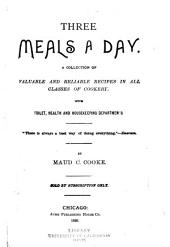 Three Meals a Day: A Collection of Valuable and Reliable Recipes in All Classes of Cookery