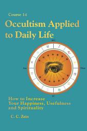 CS14 Occultism Applied to Daily Life: How to Increase Your Happiness, Usefulness and Spirituality