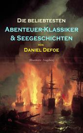 Die beliebtesten Abenteuer-Klassiker & Seegeschichten von Daniel Defoe (Illustrierte Ausgaben): Robinson Crusoe, Kapitän Bob Singleton & Oberst Hannes