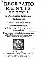 Recreatio mentis, et oculi in obseruatione animalium testaceorum curiosis naturae inspectoribus Italico sermone primum propositae a P. Philippo Bonanno Societatis Iesu