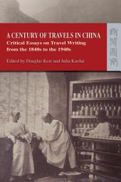 A Century of Travels in China: Critical Essays on Travel Writing from the 1840s to the 1940s