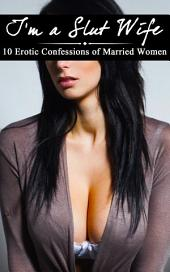 I'm a Slut Wife: 10 Erotic Confessions of Married Women