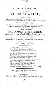A Concise Treatise on the Art of Angling: Confirmed by Actual Experience and Minute Observations, with the Proper Methods for Breeding and Feeding Fish and of Making Fish-ponds, Stews, &c., with Several Arcana Never Before Made Public; to which is Added The Complete Fly-fisher; The Game-laws Relative to Angling; and Prognostics of the Weather Independent of the Barometer