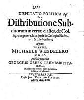 Disp. polit. de distributione subditorum in certas classes, de collegio in genere ...