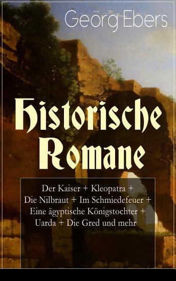 Historische Romane  Der Kaiser   Kleopatra   Die Nilbraut   Im Schmiedefeuer   Eine   gyptische K  nigstochter   Uarda   Die Gred und mehr PDF