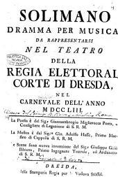 Solimano dramma per musica da rappresentarsi nel teatro della regia elettoral corte di Dresda, nel carnevale dell'anno 1753 ... La poesia é del sig. Giannambrogio Migliavacca ...