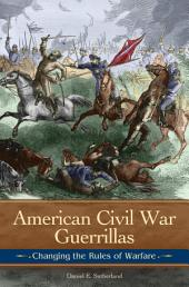 American Civil War Guerrillas: Changing the Rules of Warfare: Changing the Rules of Warfare