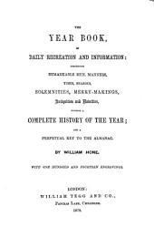The Year Book of Daily Recreation and Information: Concerning Remarkable Men, Manners, Times, Seasons, Solemnities, Merry-makings, Antiquities and Novelties, Forming a Complete History of the Year; and a Perpetual Key to the Almanac