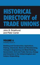 Historical Directory of Trade Unions: Volume 6, Including unions in: Building and Construction, Agriculture, Fishing, Chemicals, Wood and Woodworking, Transport, Engineering and Metal Working, Government, Civil and Public Service, Shipbuilding, Energy and Extraction in the United Kingdom and Ireland