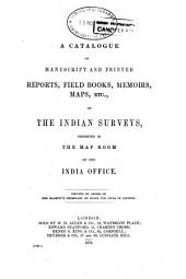 A Catalogue of Manuscript and Printed Reports, Field Books, Memoirs, Maps, Etc., of the Indian Surveys: Deposited in the Map Room of the India Office