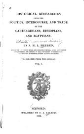 Historical Researches Into the Politics, Intercourse, and Trade of the Carthaginians, Ethiopians, and Egyptians: Volume 1