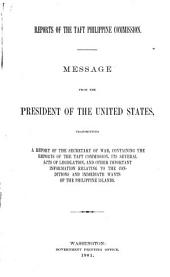 Reports of the Taft Philippine Commission: Message from the President of the United States, Transmitting a Report of the Secretary of War, Containing the Reports of the Taft Commission, Its Several Acts of Legislation, and Other Important Information Relating to the Condition and Immediate Wants of the Philippine Islands