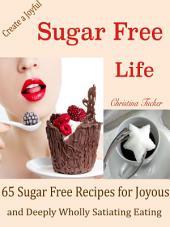 Create a Joyful Sugar Free Life: 65 Sugar Free Recipes for Joyous and Deeply Wholly Satiating Eating