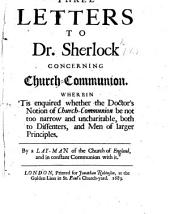 Three Letters to Dr. Sherlock concerning Church Communion. Wherein tis enquired whether the Doctor's notion of Church Communion be not too narrow and uncharitable, both to Dissenters, and men of larger principles. By a Layman of the Church of England, and in constant Communion with it