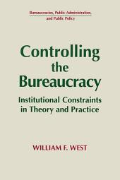 Controlling the Bureaucracy: Institutional Constraints in Theory and Practice: Institutional Constraints in Theory and Practice