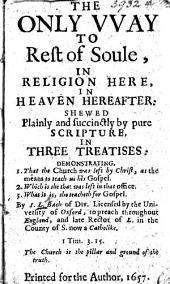The Only Way to Rest of Soule, in Religion Here, in Heaven Hereafter: Shewed ... in Three Treatises. ... By I. L., Bach[elor] of Div[inity], Etc