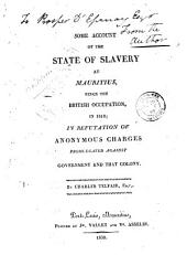 Some account of the state of slavery at Mauritius, since the British occupation, in 1810: in refutation of anonymous charges promulgated against government and that colony