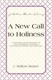 A New Call To Holiness: A Restudy and Restatement of New Testament Teaching Concerning Christian Sanctification