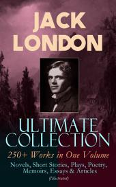 JACK LONDON Ultimate Collection: 250+ Works in One Volume: Novels, Short Stories, Plays, Poetry, Memoirs, Essays & Articles (Illustrated): The Call of the Wild, The Sea-Wolf, White Fang, The Iron Heel, The Scarlet Plague, A Son of the Sun, Son of the Wolf, South Sea Tales, Children of the Frost, John Barleycorn, The War of the Classes…