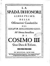 La spada di honore libro primo. Delle osseruazioni caualeresche del senator Berlingiero Gessi. All'altezza serenissima di Cosimo 3. gran duca di Toscana