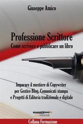 Professione Scrittore - Come scrivere e pubblicare un libro - Imparare il mestiere di Copywriter per Gestire Blog, Comunicati stampa e Progetti di Editoria tradizionale e digitale