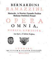 Bernardina Ramazzini ... Opera omnia, medica, & phisica. Cum figuris, & indicibus necessariis