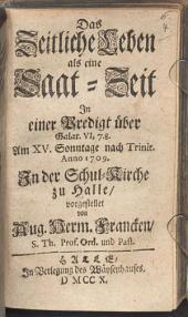 Das Zeitliche Leben als eine Saat-Zeit: In einer Predigt über Galat. VI, 7. 8. Am XV. Sonntage nach Trinit. Anno 1709. In der Schul-Kirche zu Halle, vorgestellet