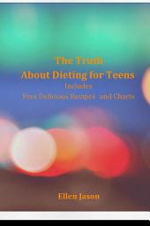 The Truth about Dieting for Teens: Includes Free Delicious Recipes and Charts