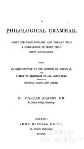 A Philological Grammar: Grounded Upon English, and Formed from a Comparison of More Than Sixty Languages. Being an Introduction to the Science of Grammar and a Help to Grammars of All Languages, Especially English, Latin and Greek