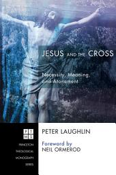 Jesus and the Cross: Necessity, Meaning, and Atonement