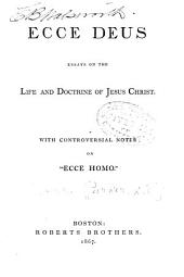 "Ecce Deus: Essays on the Life and Doctrine of Jesus Christ. With Controversial Notes on ""Ecce Homo."""
