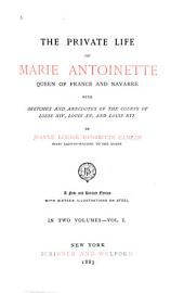 The Private Life of Marie Antoinette, Queen of France and Navarre: Volume 1