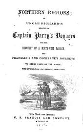 Northern Regions: Or, Uncle Richard's Relation of Captain Parry's Voyages for the Discovery of a North-west Passage, and Franklin's and Cochrane's Overland Journeys to Other Parts of the World