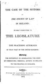 The Case of the Suitors in the Courts of Law in Ireland: Humbly Submitted to the Legislature by the Practising Attornies of that Part of the United Kingdom: Shewing the Expediency Oe [sic] Assimilating the Mode of Commencing Personal Actions in Ireland to the Practice in England