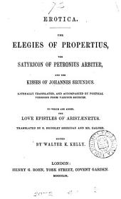 Erotica. The elegies of Propertius, the Satyricon of Petronius Arbiter, and the Kisses of Johannes Secundus, literally tr. and accompanied by poetical versions from various sources. To which are added the Love epistles of Aristænetus, tr. by R.B. Sheridan and mr. Halhed. Ed. by W.K. Kelly