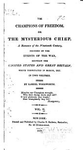 The Champions of Freedom, Or, The Mysterious Chief: A Romance of the Nineteenth Century, Founded on the Events of the War, Between the United States and Great Britain, which Terminated in March, 1815 ...
