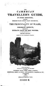 The Cambrian Traveller's Guide, in Every Direction; Containing Remarks Made During Many Excursions, in the Principality of Wales, and Bordering Districts, Augmented by Extracts from the Best Writers. 2. Ed. Corr. and Enlarged